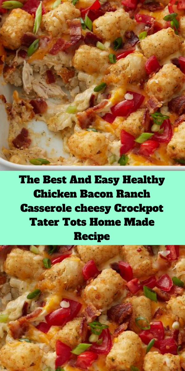 The Best And Easy Healthy Chicken Bacon Ranch Casserole cheesy Crockpot Tater Tots Home Made Recipe