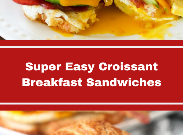 Super Easy Croissant Breakfast Sandwiches